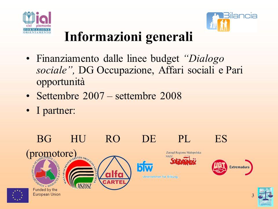 Funded by the European Union 3 Informazioni generali Finanziamento dalle linee budget Dialogo sociale , DG Occupazione, Affari sociali e Pari opportunità Settembre 2007 – settembre 2008 I partner: BG HU RO DE PL ES (promotore)