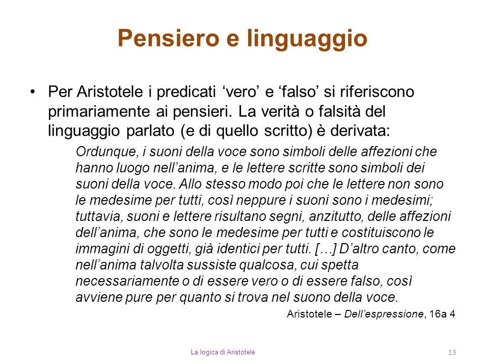 Pensiero e linguaggio La logica di Aristotele 13 Per Aristotele i predicati 'vero' e 'falso' si riferiscono primariamente ai pensieri. La verità o fal