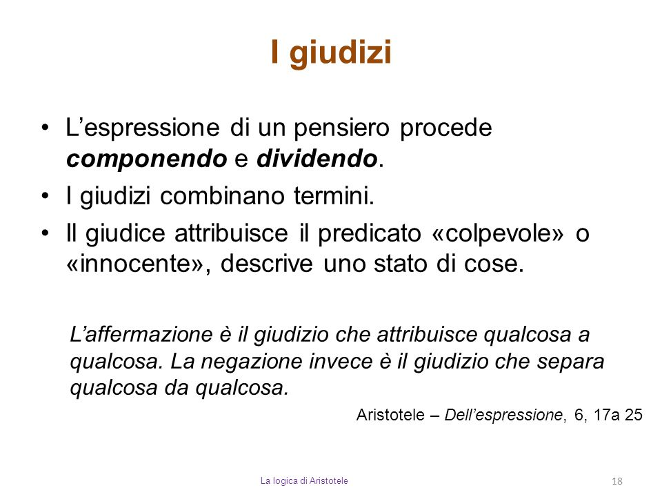 I giudizi La logica di Aristotele 18 L'espressione di un pensiero procede componendo e dividendo. I giudizi combinano termini. Il giudice attribuisce
