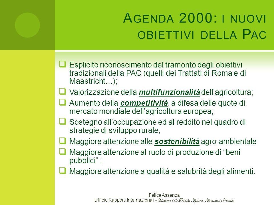 A GENDA 2000: I NUOVI OBIETTIVI DELLA P AC  Esplicito riconoscimento del tramonto degli obiettivi tradizionali della PAC (quelli dei Trattati di Roma e di Maastricht…);  Valorizzazione della multifunzionalità dell'agricoltura;  Aumento della competitività, a difesa delle quote di mercato mondiale dell'agricoltura europea;  Sostegno all'occupazione ed al reddito nel quadro di strategie di sviluppo rurale;  Maggiore attenzione alle sostenibilità agro-ambientale  Maggiore attenzione al ruolo di produzione di beni pubblici ;  Maggiore attenzione a qualità e salubrità degli alimenti.