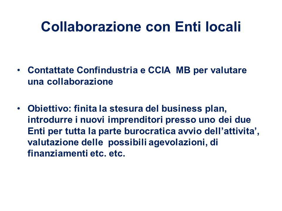 Collaborazione con Enti locali Contattate Confindustria e CCIA MB per valutare una collaborazione Obiettivo: finita la stesura del business plan, introdurre i nuovi imprenditori presso uno dei due Enti per tutta la parte burocratica avvio dell'attivita', valutazione delle possibili agevolazioni, di finanziamenti etc.