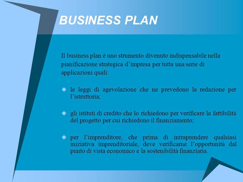 BUSINESS PLAN Il business plan è uno strumento divenuto indispensabile nella pianificazione strategica d'impresa per tutta una serie di applicazioni quali:  le leggi di agevolazione che ne prevedono la redazione per l'istruttoria;  gli istituti di credito che lo richiedono per verificare la fattibilità del progetto per cui richiedono il finanziamento;  per l'imprenditore, che prima di intraprendere qualsiasi iniziativa imprenditoriale, deve verificarne l'opportunità dal punto di vista economico e la sostenibilità finanziaria.