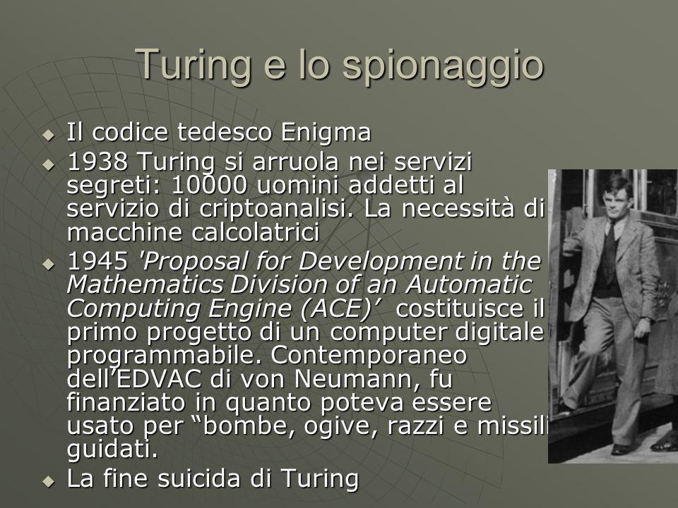 Turing e lo spionaggio  Il codice tedesco Enigma  1938 Turing si arruola nei servizi segreti: 10000 uomini addetti al servizio di criptoanalisi. La