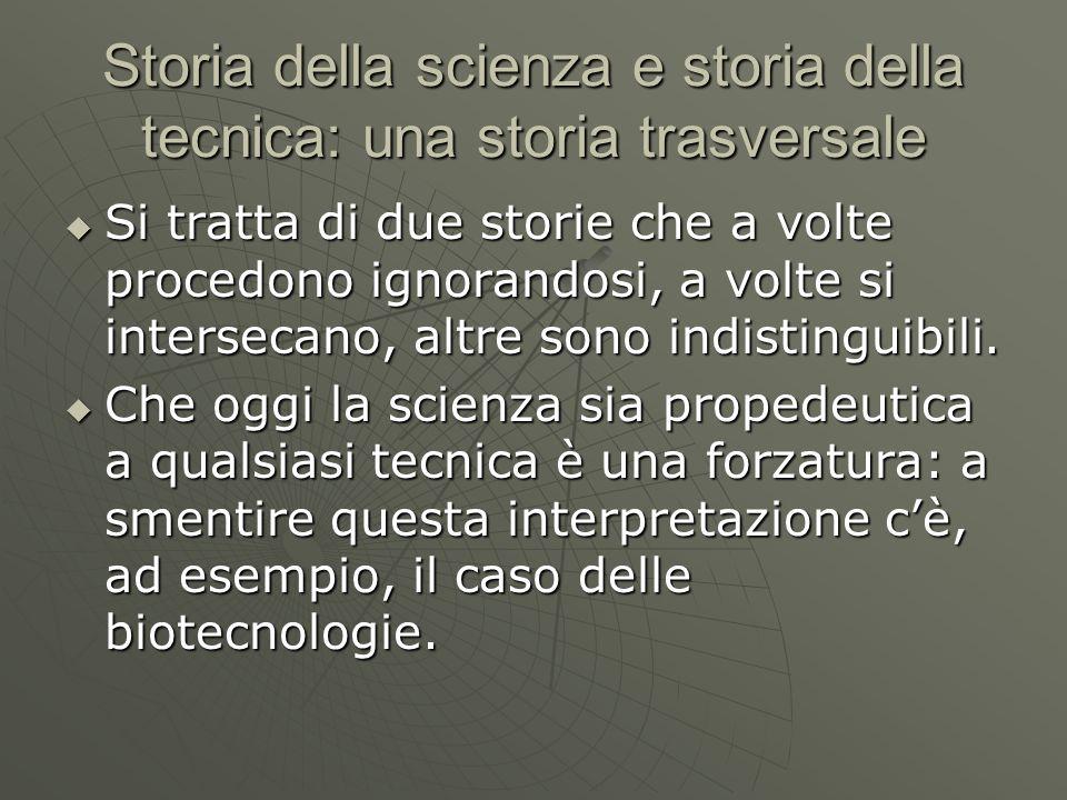 Storia della scienza e storia della tecnica: una storia trasversale  Si tratta di due storie che a volte procedono ignorandosi, a volte si intersecan