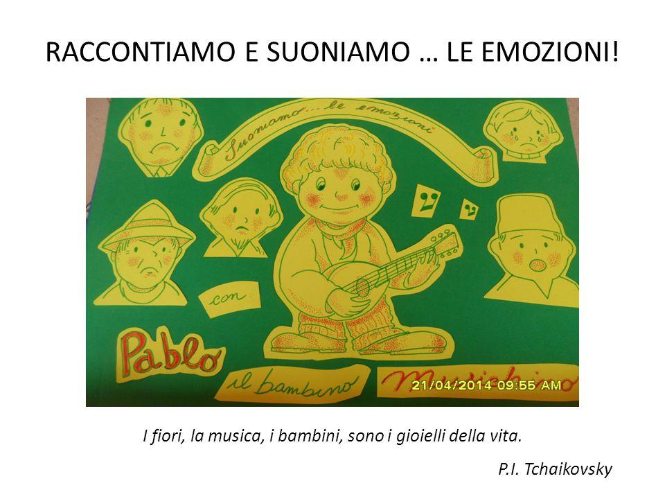 RACCONTIAMO E SUONIAMO … LE EMOZIONI! I fiori, la musica, i bambini, sono i gioielli della vita. P.I. Tchaikovsky
