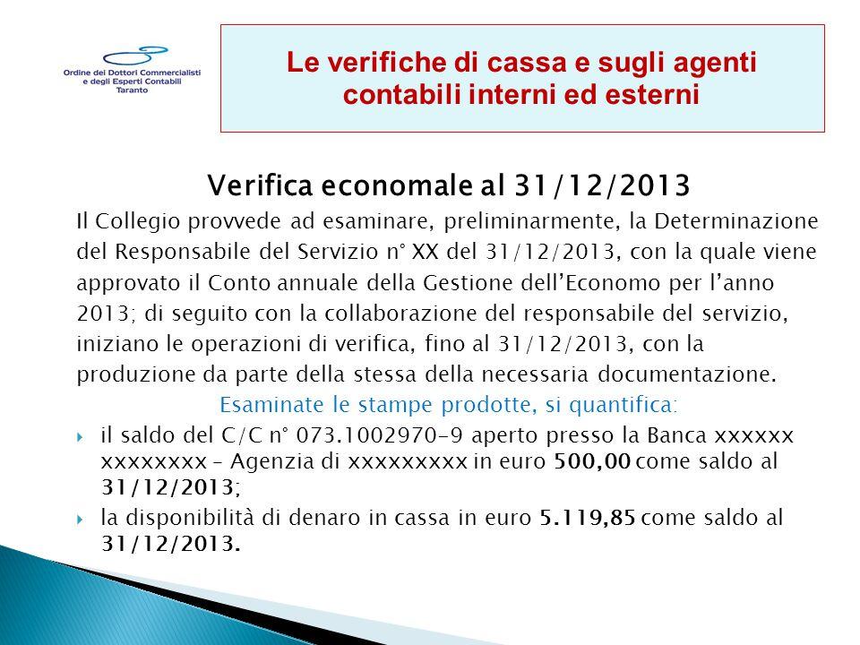 Verifica economale al 31/12/2013 Il Collegio provvede ad esaminare, preliminarmente, la Determinazione del Responsabile del Servizio n° XX del 31/12/2013, con la quale viene approvato il Conto annuale della Gestione dell'Economo per l'anno 2013; di seguito con la collaborazione del responsabile del servizio, iniziano le operazioni di verifica, fino al 31/12/2013, con la produzione da parte della stessa della necessaria documentazione.