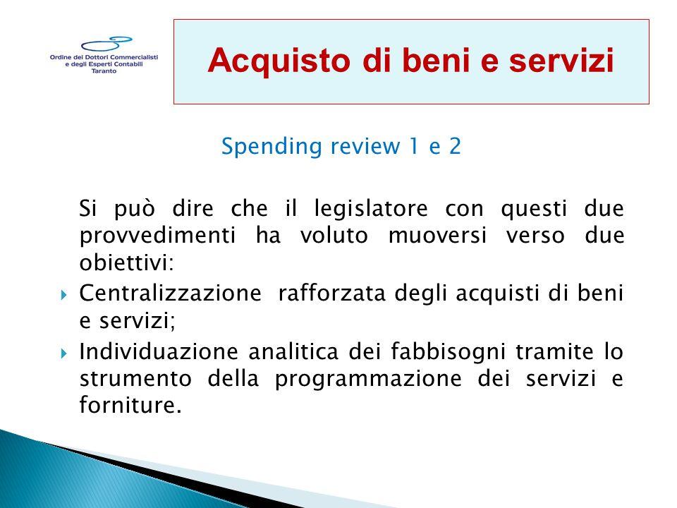 Spending review 1 e 2 Si può dire che il legislatore con questi due provvedimenti ha voluto muoversi verso due obiettivi:  Centralizzazione rafforzata degli acquisti di beni e servizi;  Individuazione analitica dei fabbisogni tramite lo strumento della programmazione dei servizi e forniture.