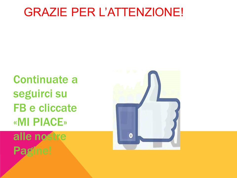 GRAZIE PER L'ATTENZIONE! Continuate a seguirci su FB e cliccate «MI PIACE» alle nostre Pagine!