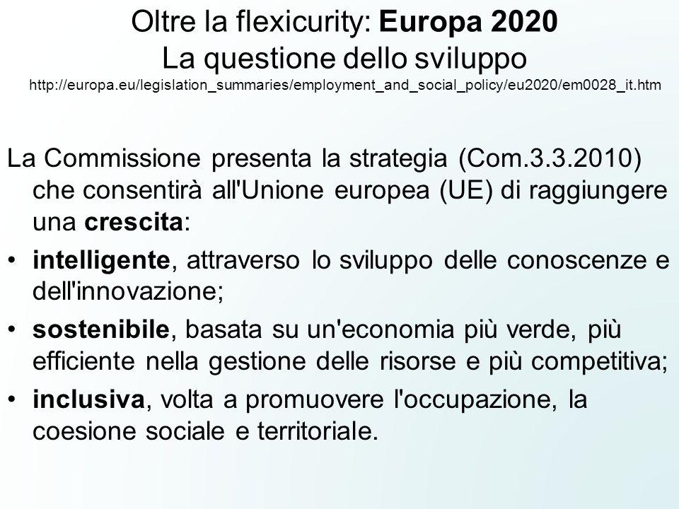 Oltre la flexicurity: Europa 2020 La questione dello sviluppo http://europa.eu/legislation_summaries/employment_and_social_policy/eu2020/em0028_it.htm La Commissione presenta la strategia (Com.3.3.2010) che consentirà all Unione europea (UE) di raggiungere una crescita: intelligente, attraverso lo sviluppo delle conoscenze e dell innovazione; sostenibile, basata su un economia più verde, più efficiente nella gestione delle risorse e più competitiva; inclusiva, volta a promuovere l occupazione, la coesione sociale e territoriale.