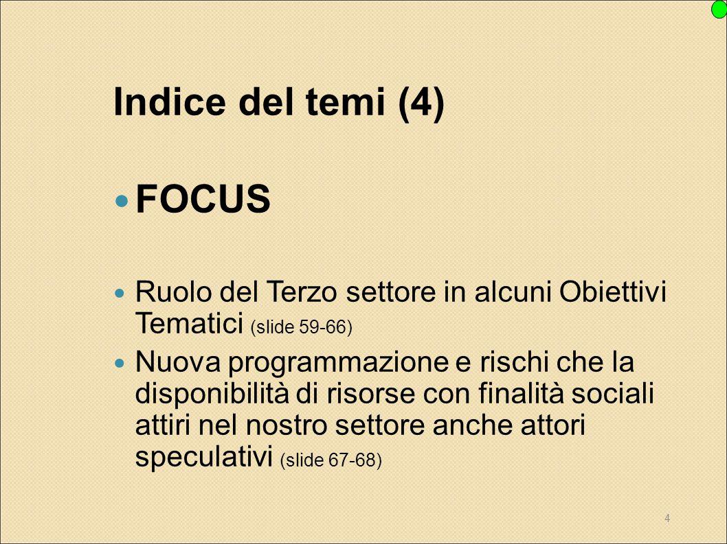 4 Indice del temi (4) FOCUS Ruolo del Terzo settore in alcuni Obiettivi Tematici (slide 59-66) Nuova programmazione e rischi che la disponibilità di r