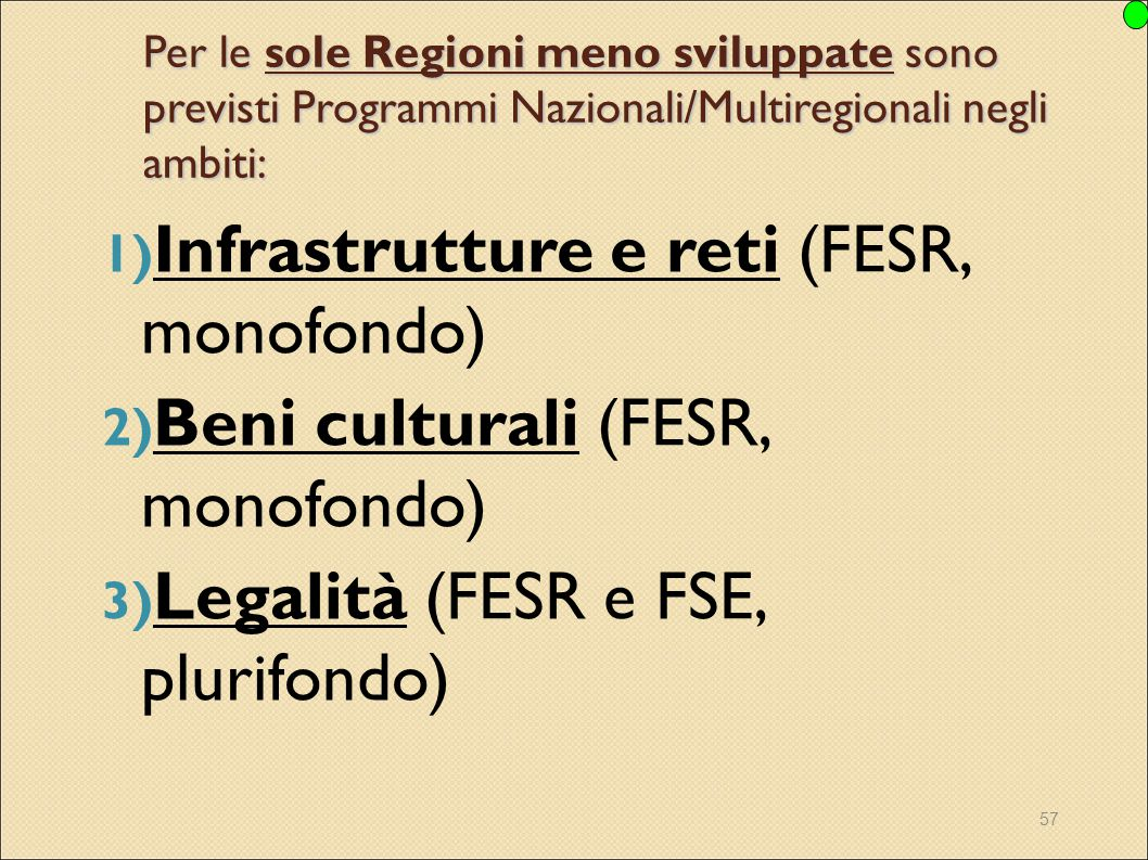 57 Per le sole Regioni meno sviluppate sono previsti Programmi Nazionali/Multiregionali negli ambiti: 1) Infrastrutture e reti (FESR, monofondo) 2) Be