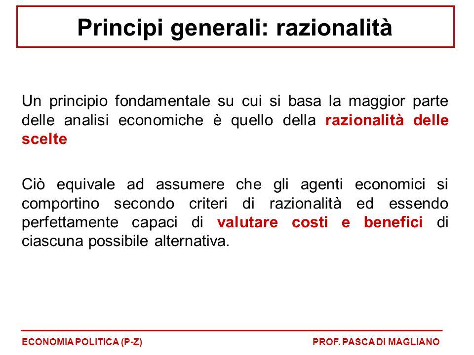 Principi generali: razionalità Un principio fondamentale su cui si basa la maggior parte delle analisi economiche è quello della razionalità delle sce