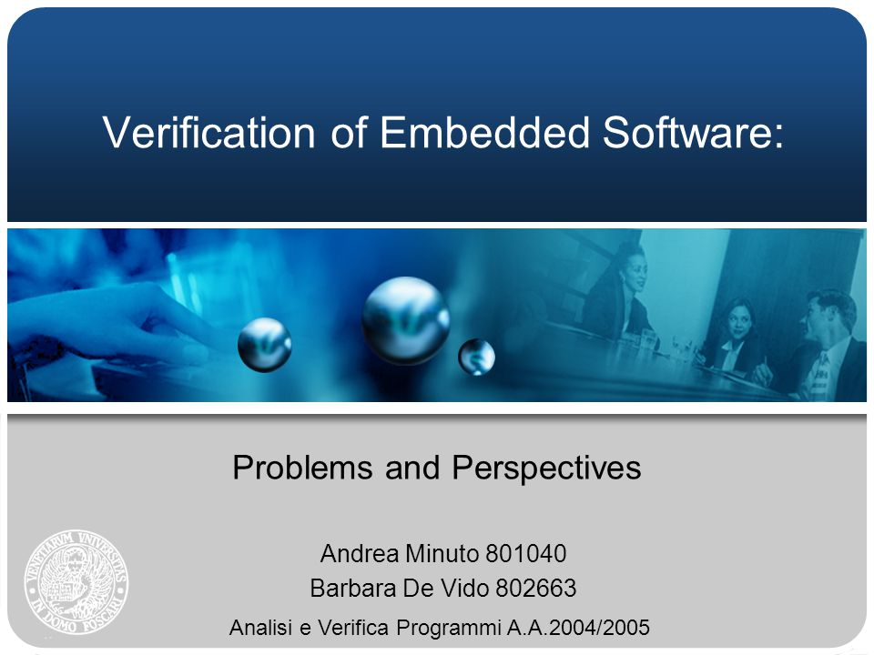 Verification of Embedded Software: Problems and Perspectives Andrea Minuto 801040 Barbara De Vido 802663 Analisi e Verifica Programmi A.A.2004/2005