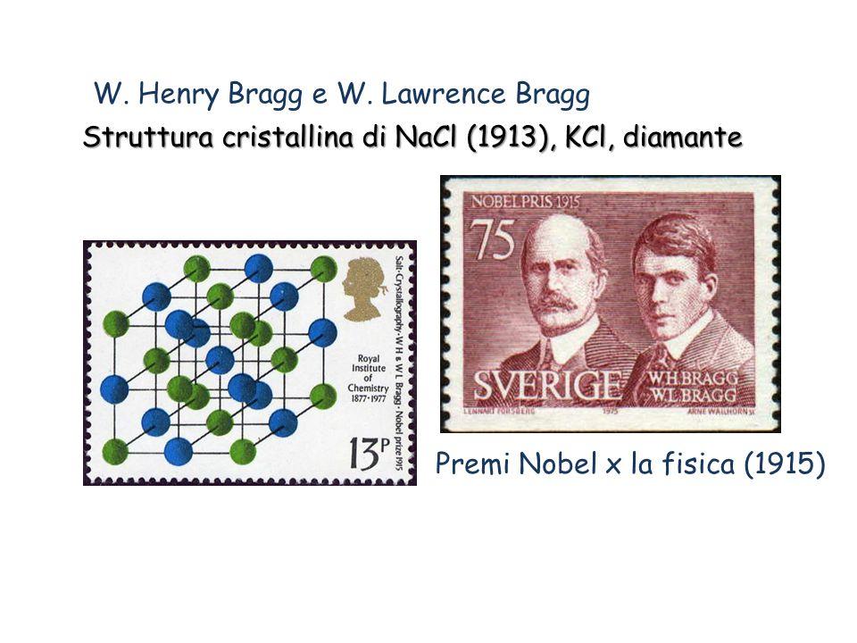 W. Henry Bragg e W. Lawrence Bragg Struttura cristallina di NaCl (1913), KCl, diamante Premi Nobel x la fisica (1915)
