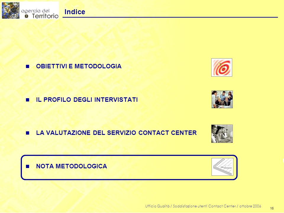 16 Ufficio Qualità / Soddisfazione utenti Contact Center / ottobre 2006 16 n OBIETTIVI E METODOLOGIA n IL PROFILO DEGLI INTERVISTATI n LA VALUTAZIONE DEL SERVIZIO CONTACT CENTER n NOTA METODOLOGICA Indice