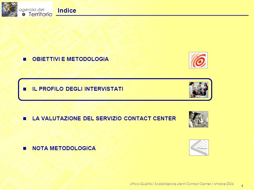5 Ufficio Qualità / Soddisfazione utenti Contact Center / ottobre 2006 5 n OBIETTIVI E METODOLOGIA n IL PROFILO DEGLI INTERVISTATI n LA VALUTAZIONE DEL SERVIZIO CONTACT CENTER n NOTA METODOLOGICA Indice