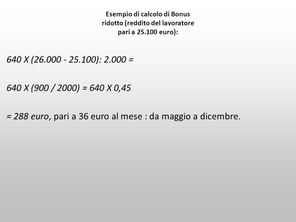 Esempio di calcolo di Bonus ridotto (reddito del lavoratore pari a 25.100 euro): 640 X (26.000 - 25.100): 2.000 = 640 X (900 / 2000) = 640 X 0,45 = 28