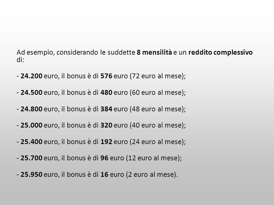 Ad esempio, considerando le suddette 8 mensilità e un reddito complessivo di: - 24.200 euro, il bonus è di 576 euro (72 euro al mese); - 24.500 euro,