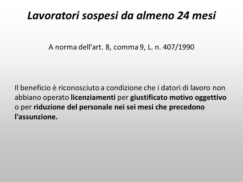 Lavoratori sospesi da almeno 24 mesi A norma dell'art. 8, comma 9, L. n. 407/1990 Il beneficio è riconosciuto a condizione che i datori di lavoro non