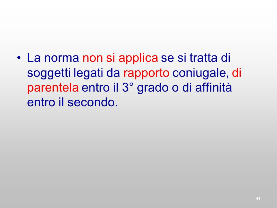 La norma non si applica se si tratta di soggetti legati da rapporto coniugale, di parentela entro il 3° grado o di affinità entro il secondo. 41