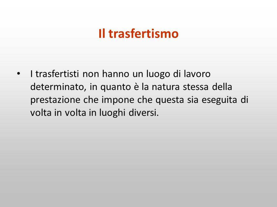 Il trasfertismo I trasfertisti non hanno un luogo di lavoro determinato, in quanto è la natura stessa della prestazione che impone che questa sia eseg