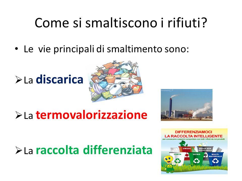 Come si smaltiscono i rifiuti? Le vie principali di smaltimento sono:  La discarica  La termovalorizzazione  La raccolta differenziata