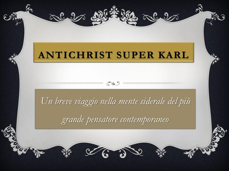 ANTICHRIST SUPER KARL Un breve viaggio nella mente siderale del più grande pensatore contemporaneo