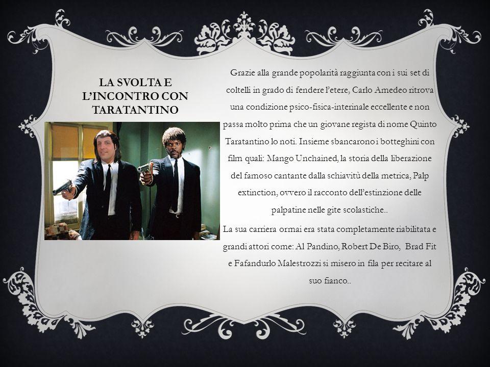 LA SVOLTA E L'INCONTRO CON TARATANTINO Grazie alla grande popolarità raggiunta con i sui set di coltelli in grado di fendere l'etere, Carlo Amedeo rit