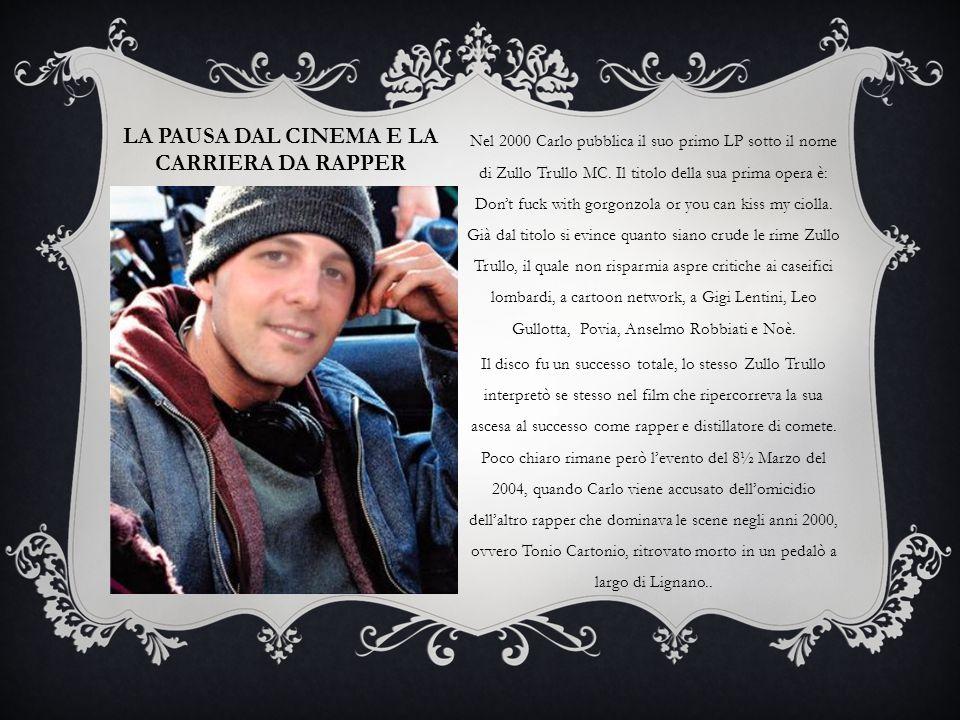 LA PAUSA DAL CINEMA E LA CARRIERA DA RAPPER Nel 2000 Carlo pubblica il suo primo LP sotto il nome di Zullo Trullo MC. Il titolo della sua prima opera