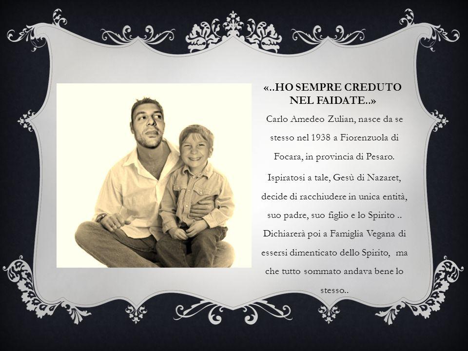 «..HO SEMPRE CREDUTO NEL FAIDATE..» Carlo Amedeo Zulian, nasce da se stesso nel 1938 a Fiorenzuola di Focara, in provincia di Pesaro. Ispiratosi a tal