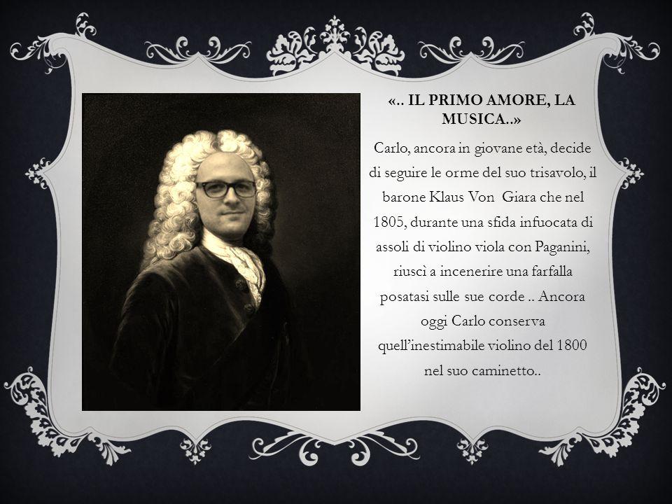 «.. IL PRIMO AMORE, LA MUSICA..» Carlo, ancora in giovane età, decide di seguire le orme del suo trisavolo, il barone Klaus Von Giara che nel 1805, du
