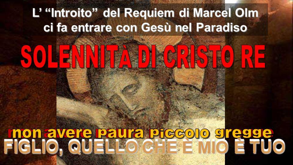 IL REGNO È IN MEZZO A NOI FIGLIO, QUELLO CHE È MIO È TUO L' Introito del Requiem di Marcel Olm ci fa entrare con Gesù nel Paradiso FIGLIO, QUELLO CHE È MIO È TUO
