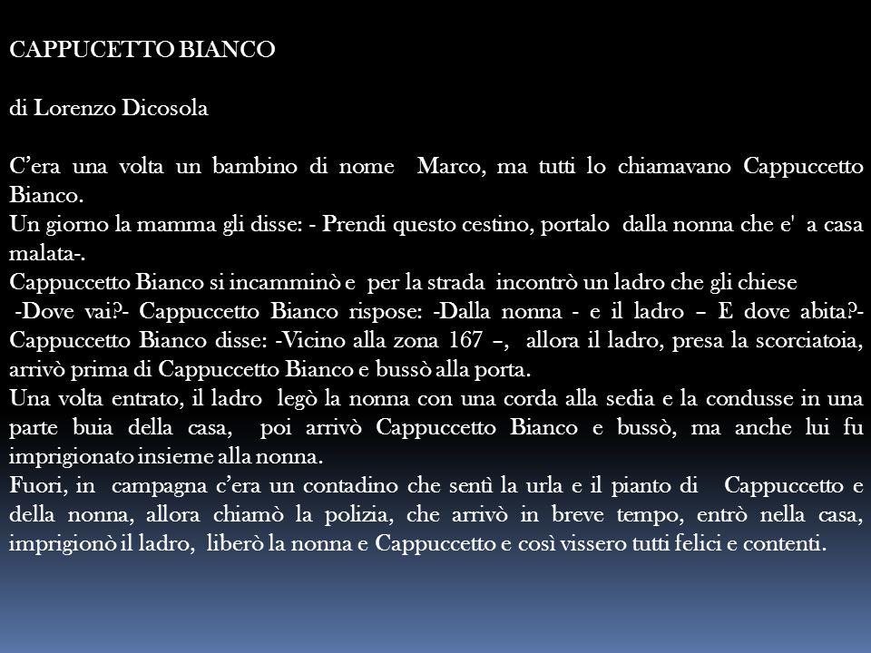 CAPPUCETTO BIANCO di Lorenzo Dicosola C'era una volta un bambino di nome Marco, ma tutti lo chiamavano Cappuccetto Bianco. Un giorno la mamma gli diss