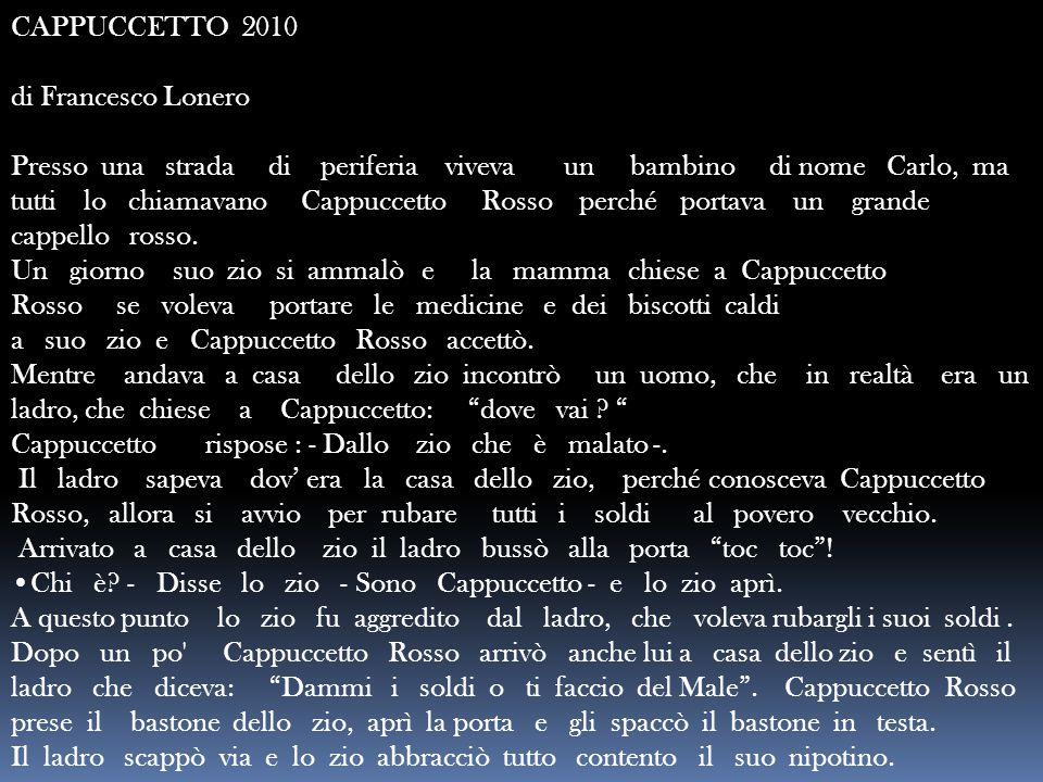 CAPPUCCETTO 2010 di Francesco Lonero Presso una strada di periferia viveva un bambino di nome Carlo, ma tutti lo chiamavano Cappuccetto Rosso perché p