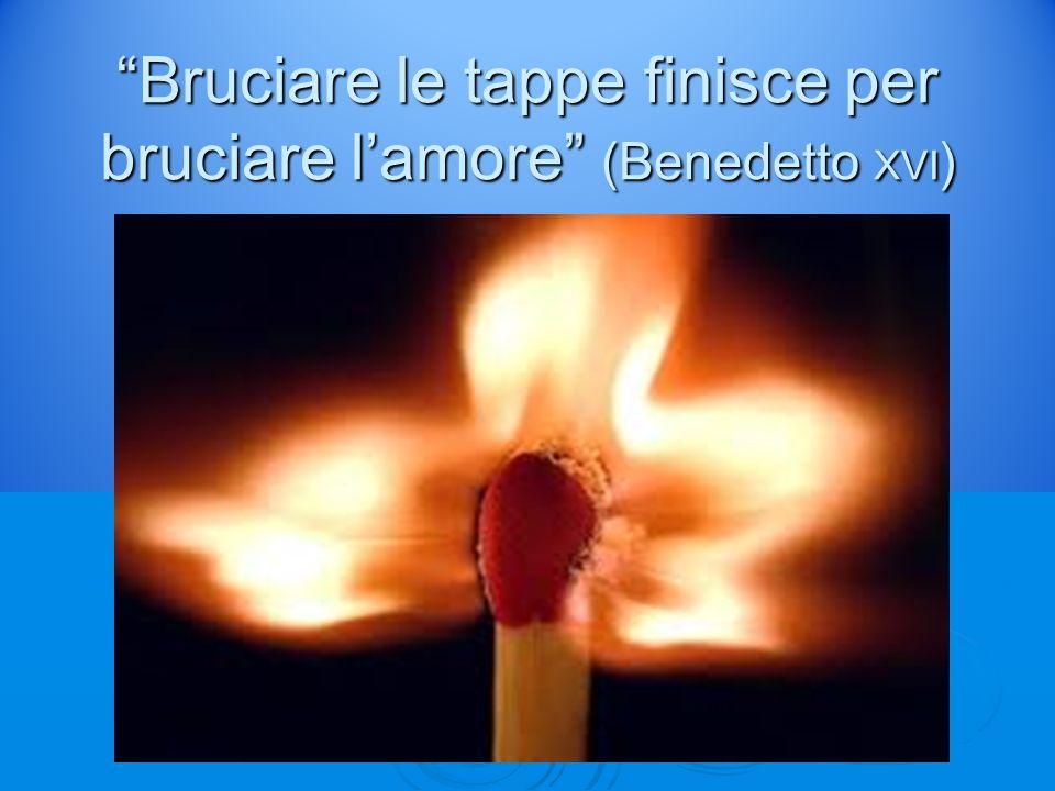 """""""Bruciare le tappe finisce per bruciare l'amore"""" (Benedetto XVI )"""
