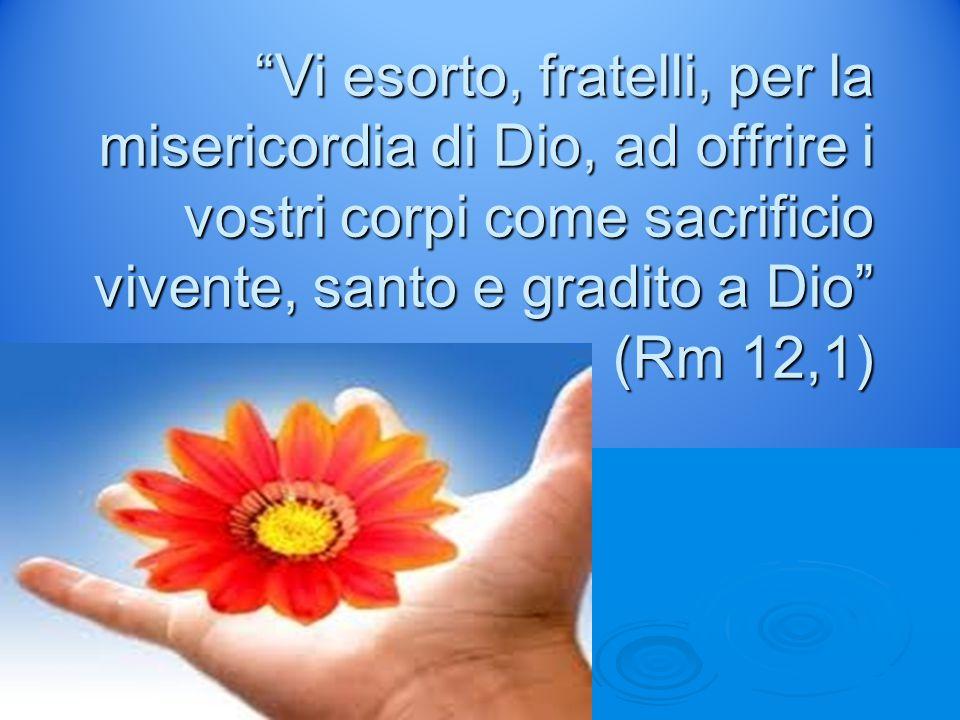 Vi esorto, fratelli, per la misericordia di Dio, ad offrire i vostri corpi come sacrificio vivente, santo e gradito a Dio (Rm 12,1)