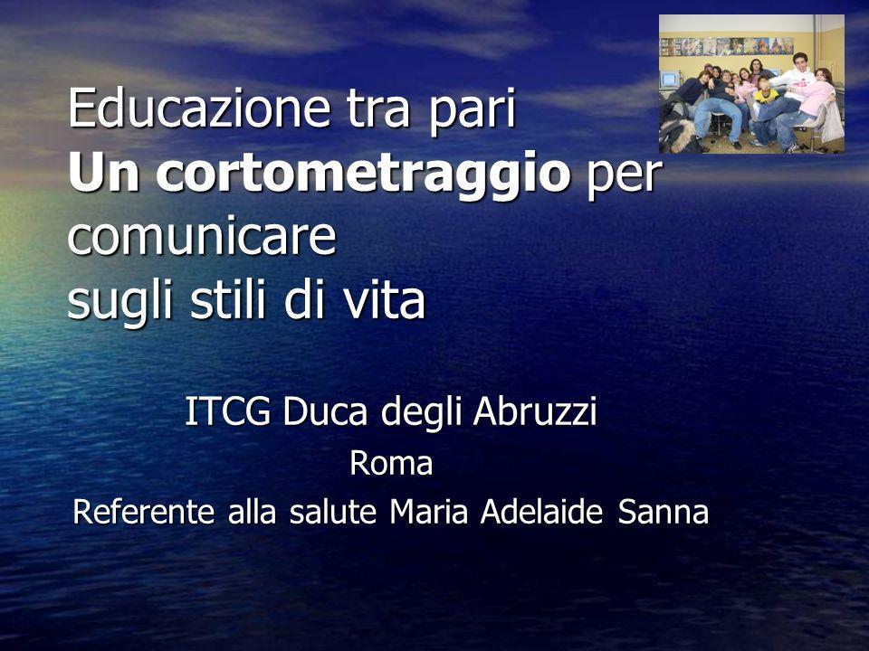 Educazione tra pari Un cortometraggio per comunicare sugli stili di vita ITCG Duca degli Abruzzi Roma Referente alla salute Maria Adelaide Sanna