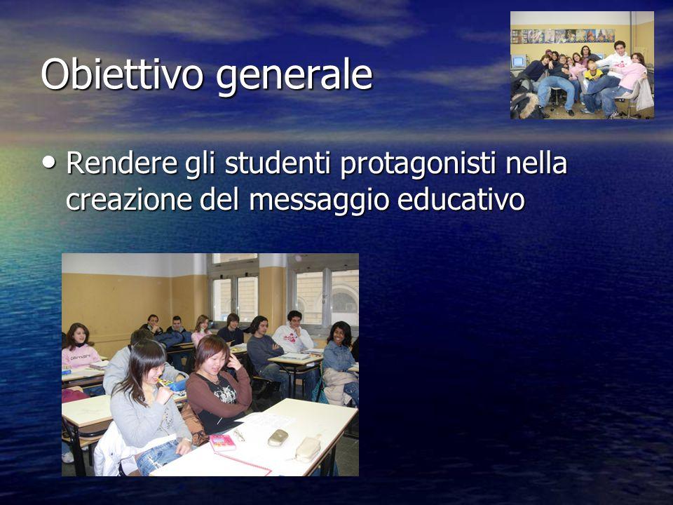 Obiettivo generale Rendere gli studenti protagonisti nella creazione del messaggio educativo Rendere gli studenti protagonisti nella creazione del mes