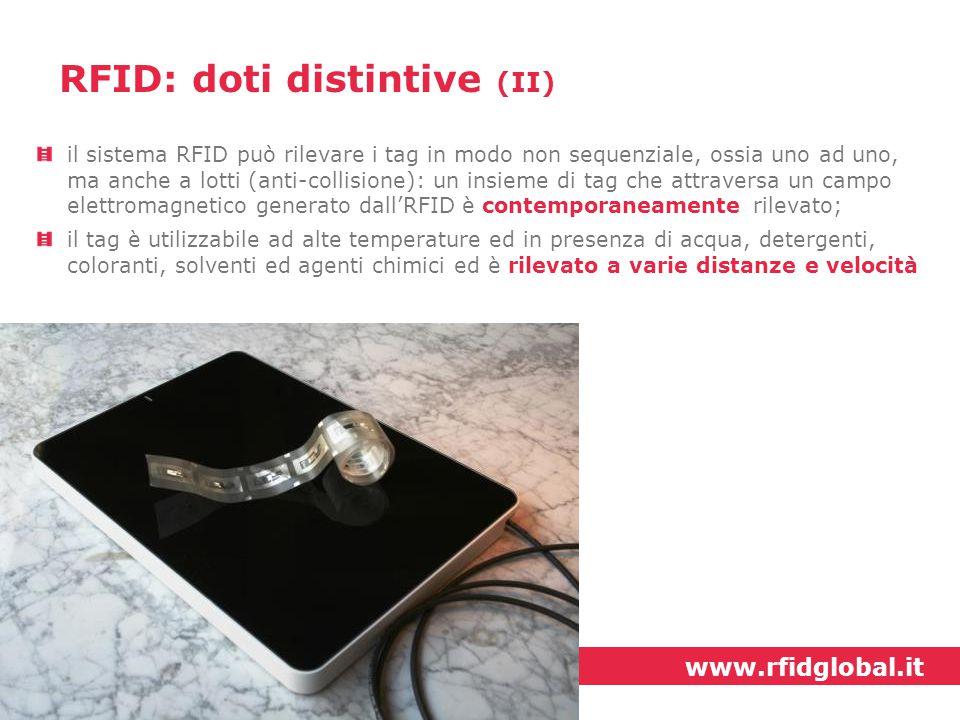 www.rfidglobal.it la rilevazione del tag è multi direzionale, può cioè avvenire con qualunque orientamento del tag, grazie a precisi accorgimenti tecnici; il tag racchiude un codice alfa-numerico univoco a livello mondiale: ogni microchip incorporato nel tag ospita un codice univoco che non è scrivibile né modificabile in alcun modo e permette quindi di essere associato ad un unico oggetto (funzione ideale per l'anti-contraffazione) RFID: doti distintive (III)