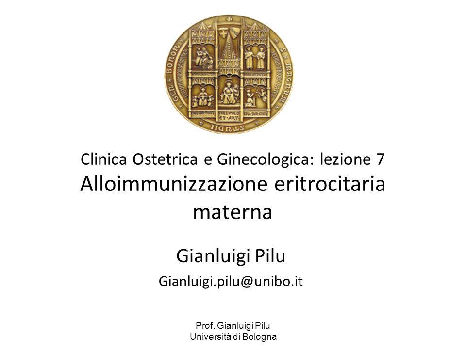 Prof. Gianluigi Pilu Università di Bologna Clinica Ostetrica e Ginecologica: lezione 7 Alloimmunizzazione eritrocitaria materna Gianluigi Pilu Gianlui