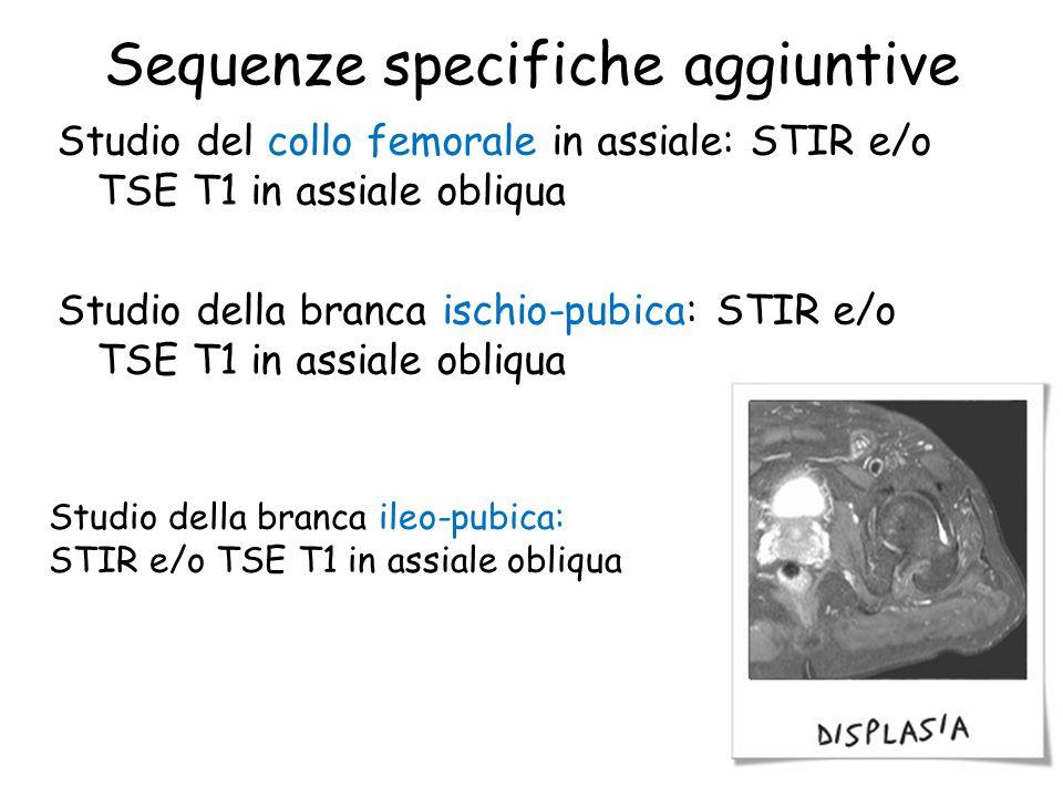 Sequenze specifiche aggiuntive Studio del collo femorale in assiale: STIR e/o TSE T1 in assiale obliqua Studio della branca ischio-pubica: STIR e/o TS