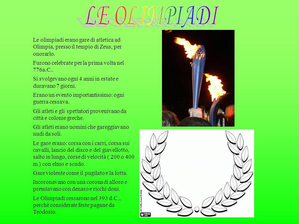 Le olimpiadi erano gare di atletica ad Olimpia, presso il tempio di Zeus, per onorarlo. Furono celebrate per la prima volta nel 776a.C.. Si svolgevano