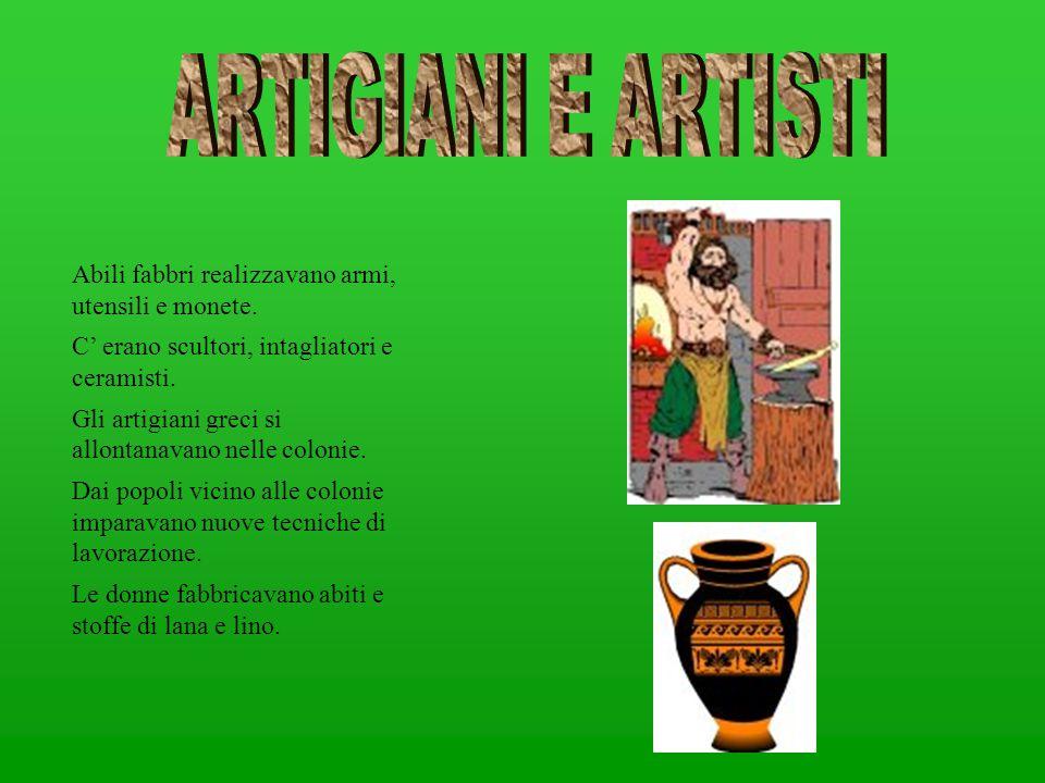 Abili fabbri realizzavano armi, utensili e monete. C' erano scultori, intagliatori e ceramisti. Gli artigiani greci si allontanavano nelle colonie. Da