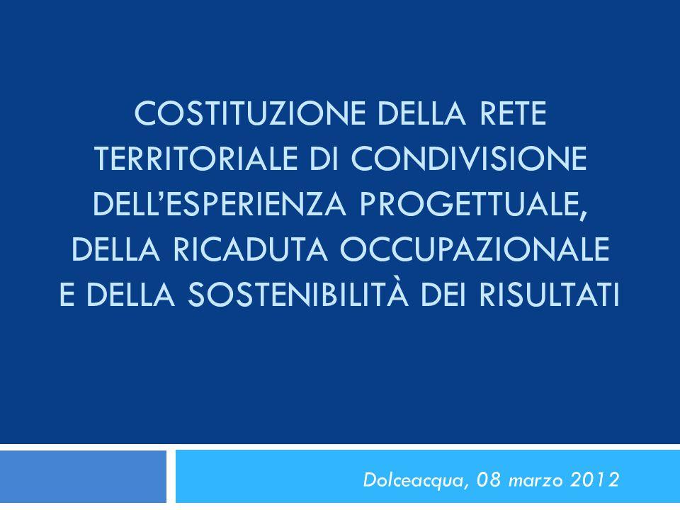 COSTITUZIONE DELLA RETE TERRITORIALE DI CONDIVISIONE DELL'ESPERIENZA PROGETTUALE, DELLA RICADUTA OCCUPAZIONALE E DELLA SOSTENIBILITÀ DEI RISULTATI Dolceacqua, 08 marzo 2012