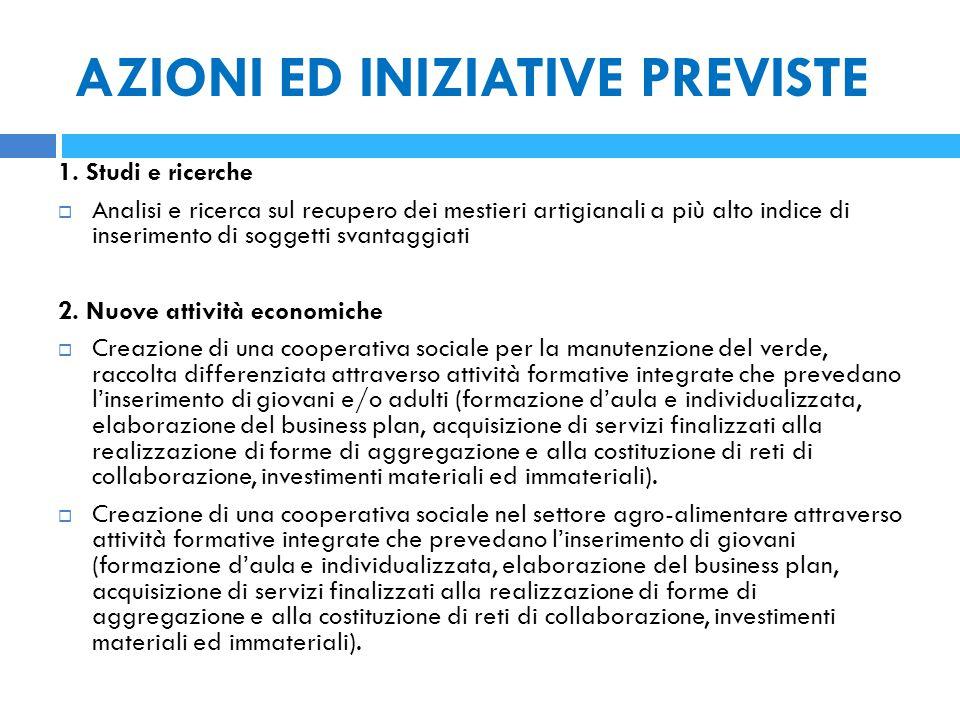 AZIONI ED INIZIATIVE PREVISTE 1. Studi e ricerche  Analisi e ricerca sul recupero dei mestieri artigianali a più alto indice di inserimento di sogget