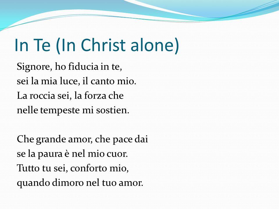In Te (In Christ alone) Signore, ho fiducia in te, sei la mia luce, il canto mio. La roccia sei, la forza che nelle tempeste mi sostien. Che grande am