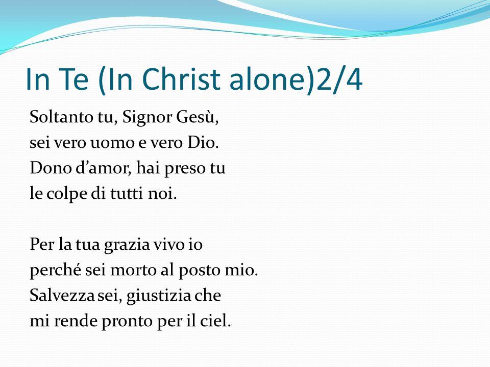 In Te (In Christ alone)2/4 Soltanto tu, Signor Gesù, sei vero uomo e vero Dio. Dono d'amor, hai preso tu le colpe di tutti noi. Per la tua grazia vivo