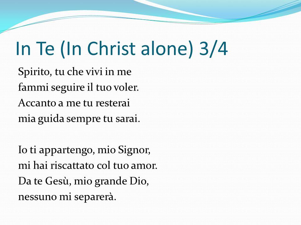In Te (In Christ alone) 3/4 Spirito, tu che vivi in me fammi seguire il tuo voler. Accanto a me tu resterai mia guida sempre tu sarai. Io ti apparteng