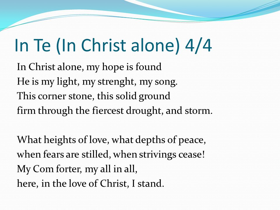 In Te (In Christ alone) 4/4 In Christ alone, my hope is found He is my light, my strenght, my song. This corner stone, this solid ground firm through