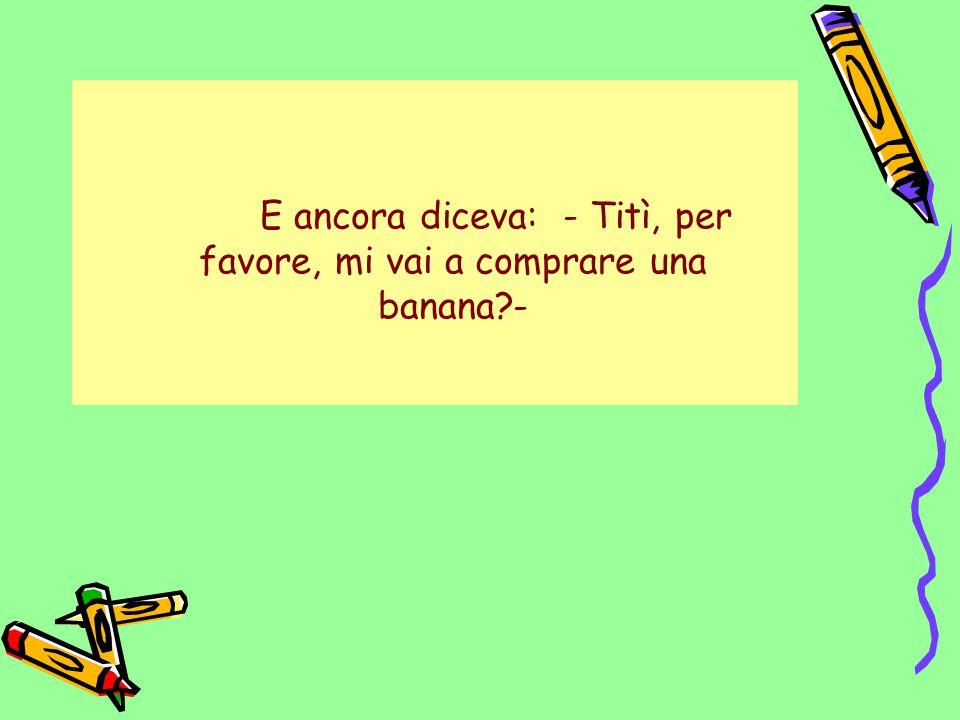 E ancora diceva: - Titì, per favore, mi vai a comprare una banana?-